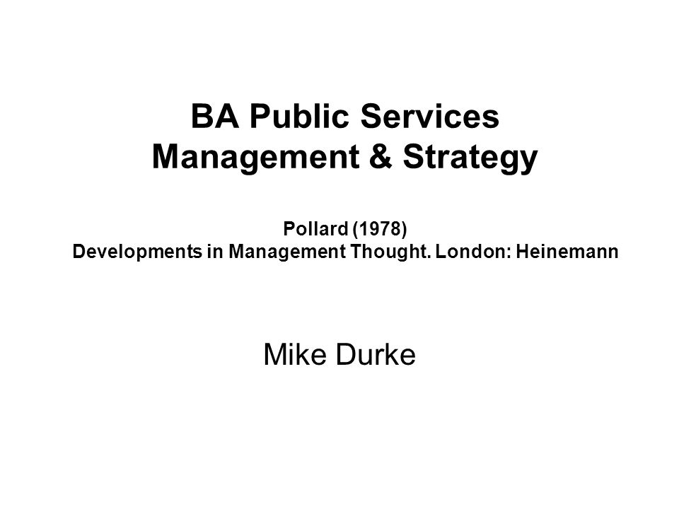 BA Public Services Management & Strategy Pollard (1978) Developments in Management Thought. London: Heinemann