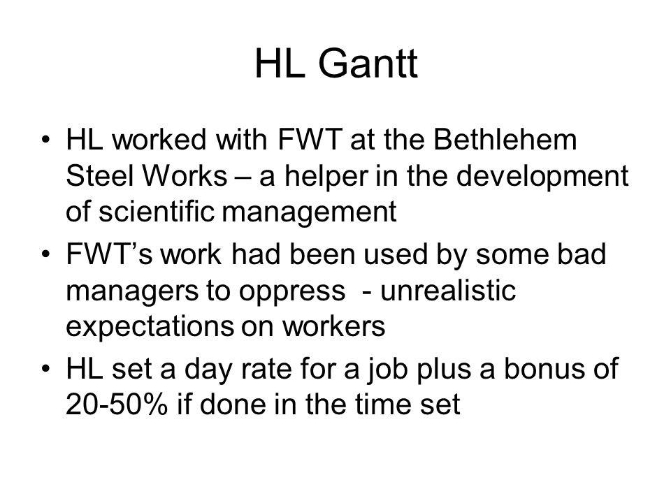 HL Gantt HL worked with FWT at the Bethlehem Steel Works – a helper in the development of scientific management.