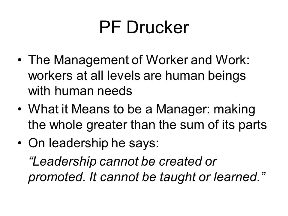 PF Drucker The Management of Worker and Work: workers at all levels are human beings with human needs.