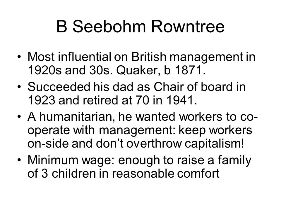 B Seebohm Rowntree Most influential on British management in 1920s and 30s. Quaker, b 1871.