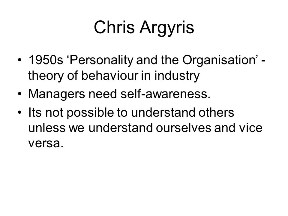 Chris Argyris 1950s 'Personality and the Organisation' - theory of behaviour in industry. Managers need self-awareness.