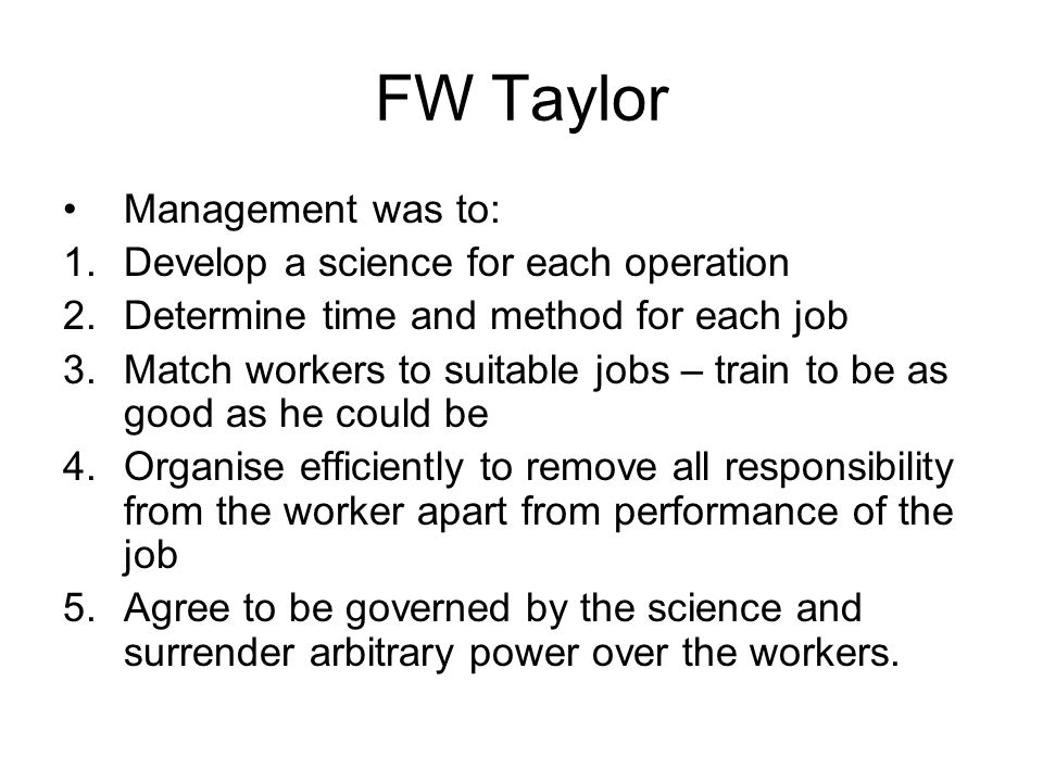 FW Taylor Management was to: Develop a science for each operation