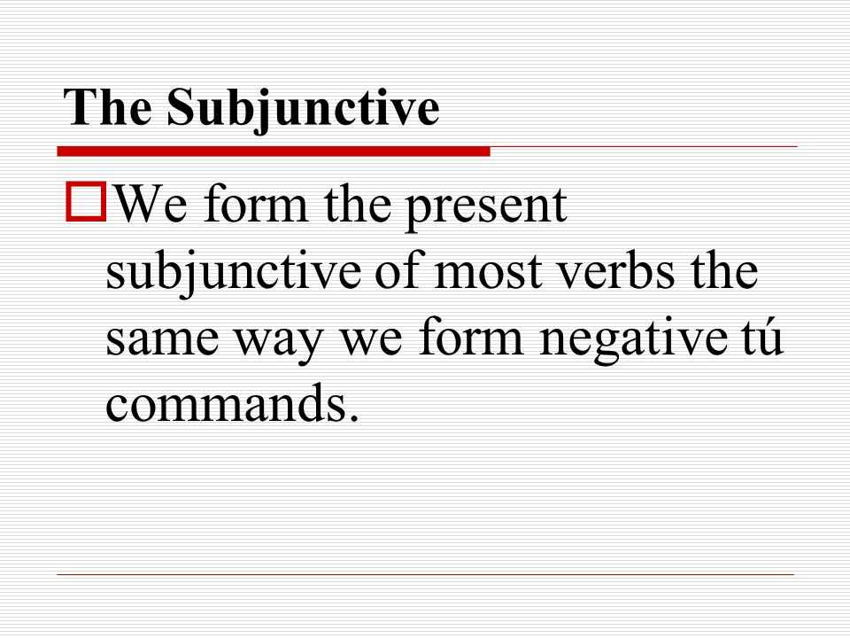 The SubjunctiveWe form the present subjunctive of most verbs the same way we form negative tú commands.