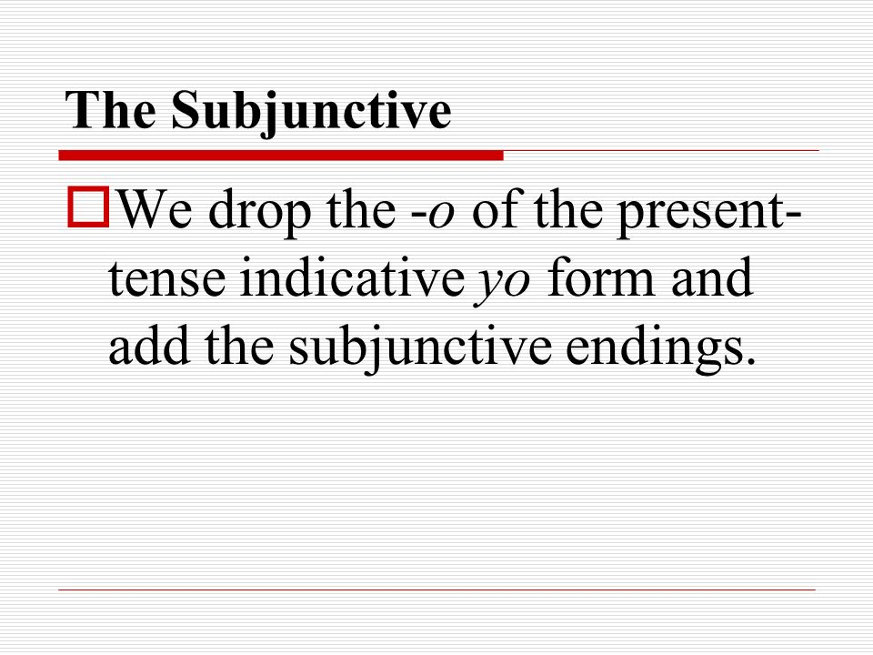 The SubjunctiveWe drop the -o of the present-tense indicative yo form and add the subjunctive endings.