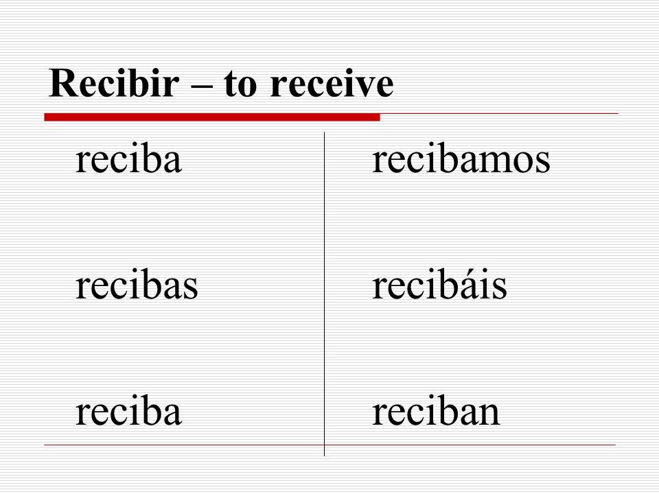 Recibir – to receive reciba recibas recibamos recibáis reciban