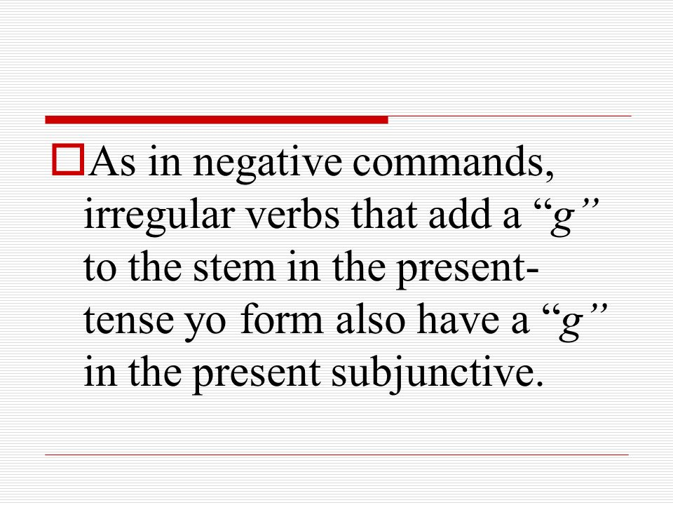 As in negative commands, irregular verbs that add a g to the stem in the present-tense yo form also have a g in the present subjunctive.