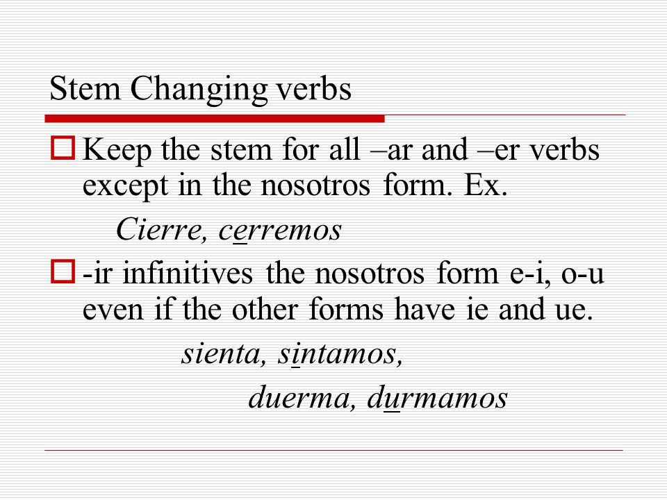 Stem Changing verbs Keep the stem for all –ar and –er verbs except in the nosotros form. Ex. Cierre, cerremos.
