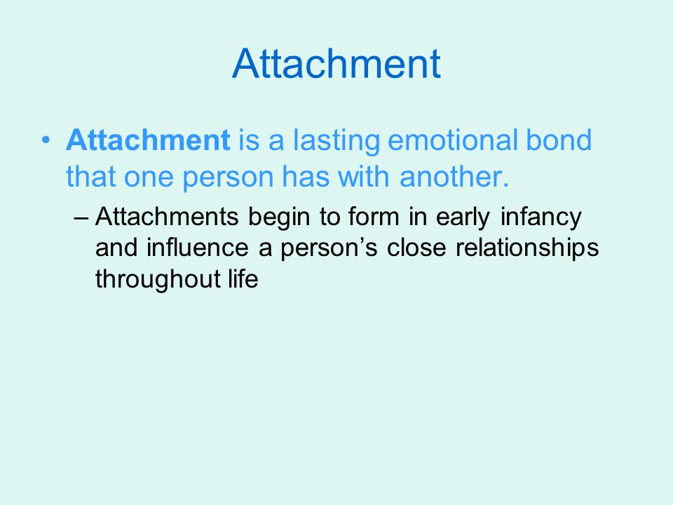 Attachment Attachment is a lasting emotional bond that one person has with another.