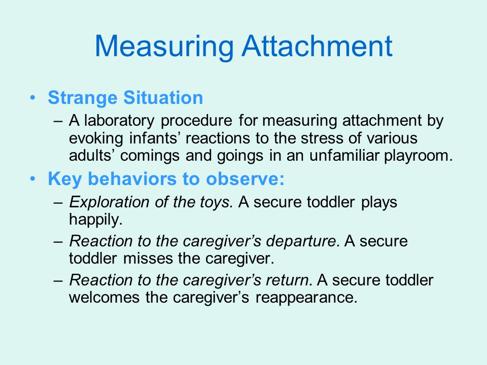 Measuring Attachment Strange Situation Key behaviors to observe: