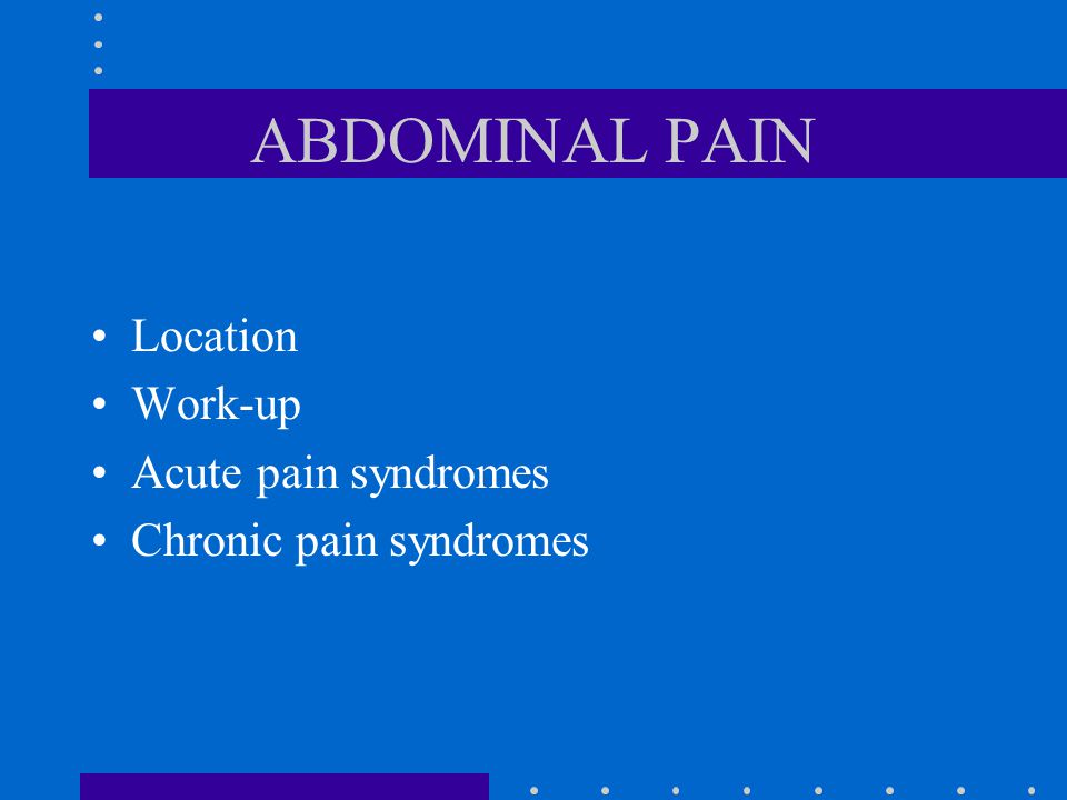 ABDOMINAL PAIN Location Work-up Acute pain syndromes