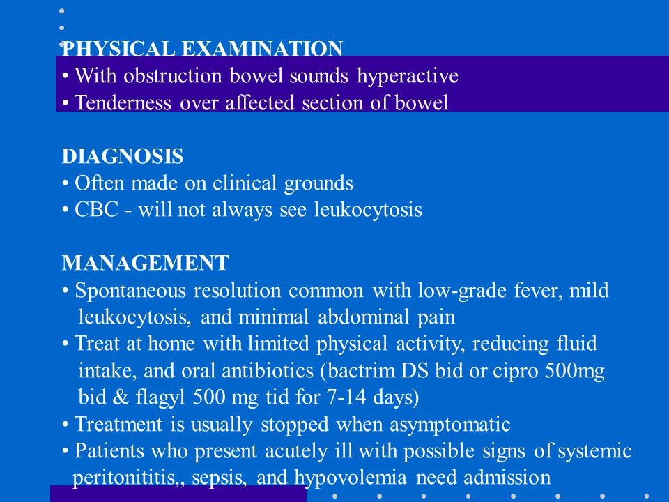 PHYSICAL EXAMINATION With obstruction bowel sounds hyperactive. Tenderness over affected section of bowel.