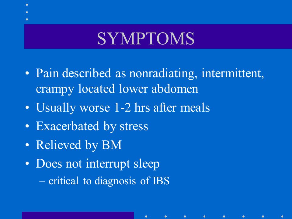 SYMPTOMS Pain described as nonradiating, intermittent, crampy located lower abdomen. Usually worse 1-2 hrs after meals.