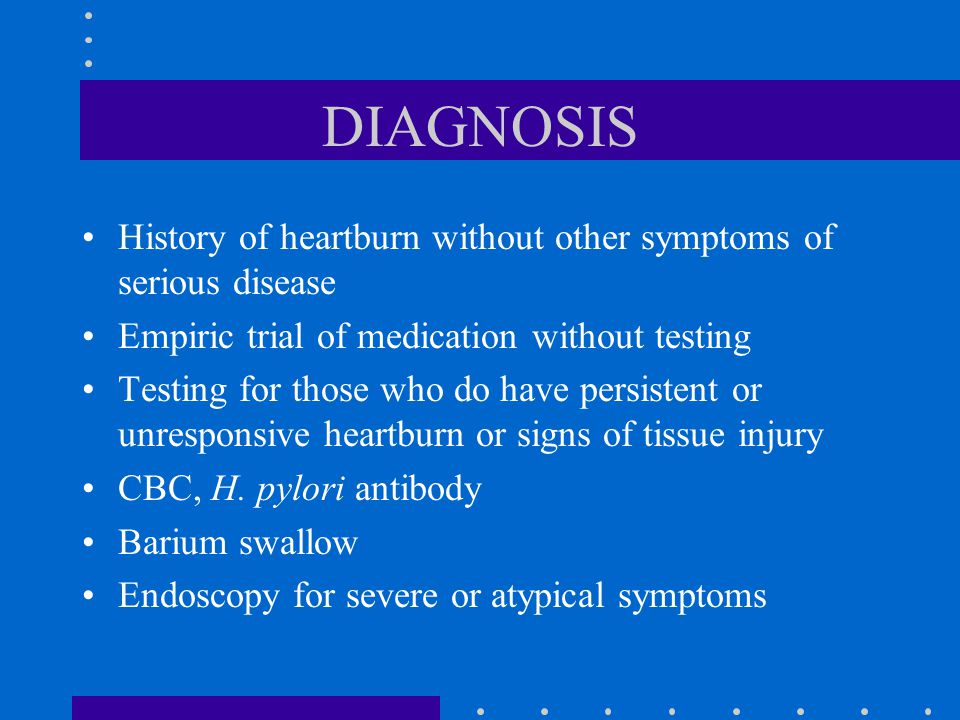 DIAGNOSIS History of heartburn without other symptoms of serious disease. Empiric trial of medication without testing.