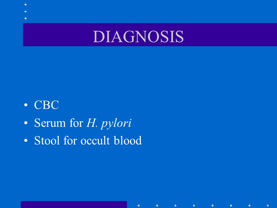 DIAGNOSIS CBC Serum for H. pylori Stool for occult blood