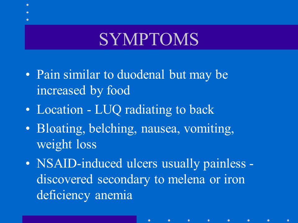 SYMPTOMS Pain similar to duodenal but may be increased by food