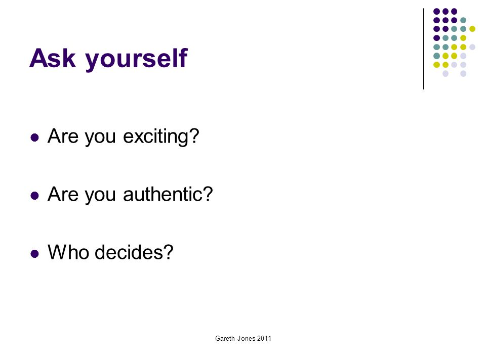 Ask yourself Are you exciting Are you authentic Who decides