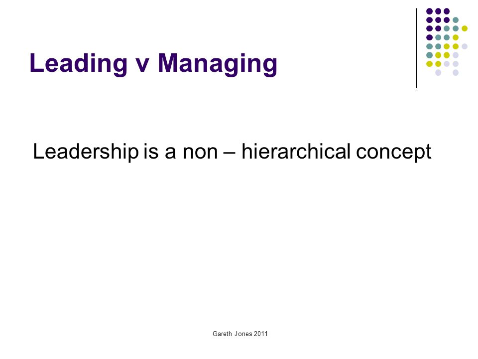 Leading v Managing Leadership is a non – hierarchical concept