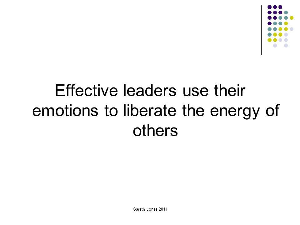 Effective leaders use their emotions to liberate the energy of others