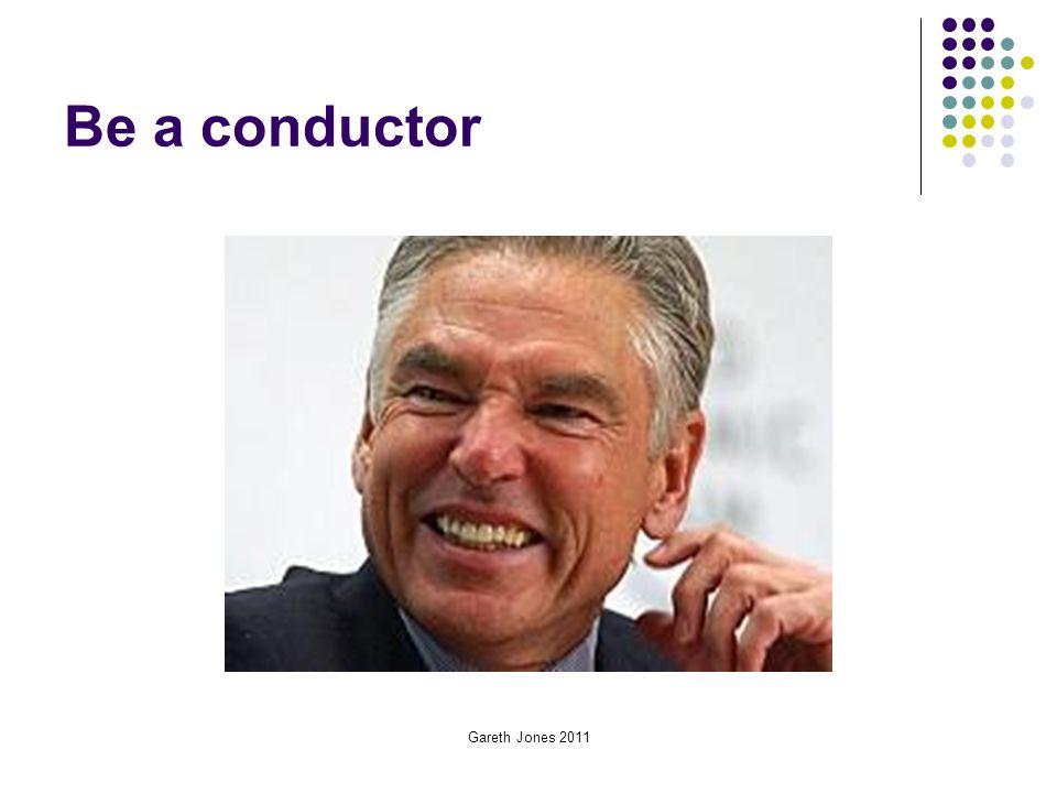Be a conductor Gareth Jones 2011