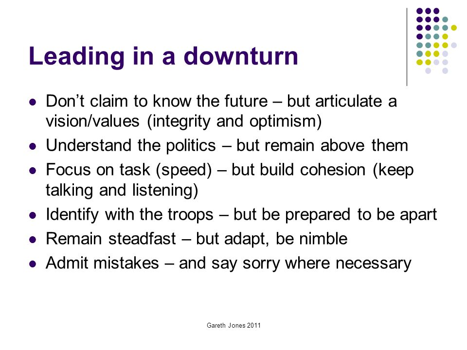 Leading in a downturn Don't claim to know the future – but articulate a vision/values (integrity and optimism)