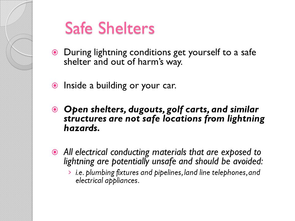 Safe Shelters During lightning conditions get yourself to a safe shelter and out of harm's way. Inside a building or your car.