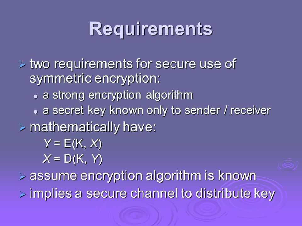 Requirements two requirements for secure use of symmetric encryption: