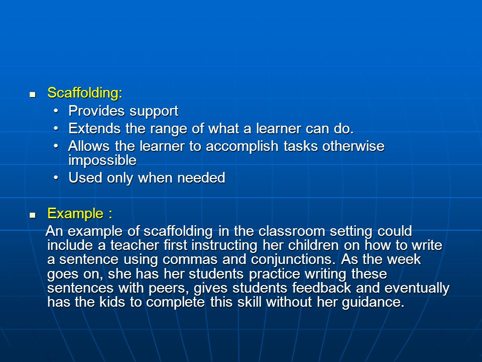 Scaffolding: Provides support. Extends the range of what a learner can do. Allows the learner to accomplish tasks otherwise impossible.