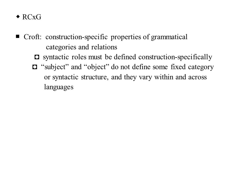 ◆ RCxG ■ Croft: construction-specific properties of grammatical. categories and relations.