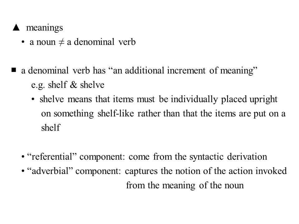 ▲ meanings • a noun ≠ a denominal verb. ■ a denominal verb has an additional increment of meaning