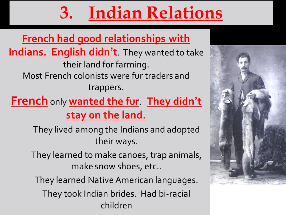 Indian Relations French had good relationships with Indians. English didn't. They wanted to take their land for farming.