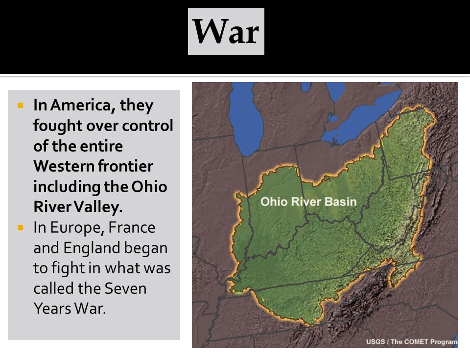 War In America, they fought over control of the entire Western frontier including the Ohio River Valley.