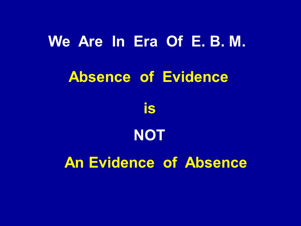 We Are In Era Of E. B. M. Absence of Evidence is NOT An Evidence of Absence