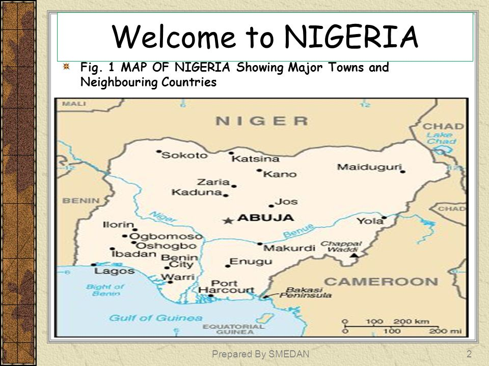 Welcome to NIGERIA Fig. 1 MAP OF NIGERIA Showing Major Towns and Neighbouring Countries.