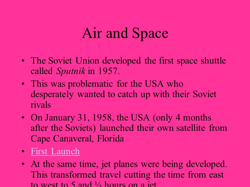 Air and Space The Soviet Union developed the first space shuttle called Sputnik in 1957.