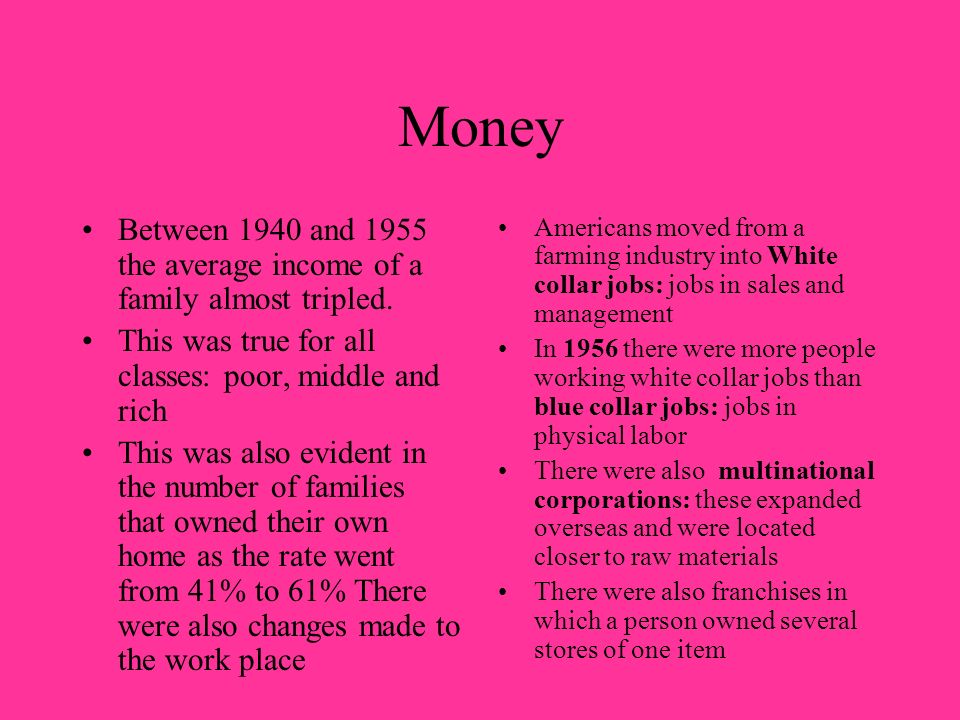 Money Between 1940 and 1955 the average income of a family almost tripled. This was true for all classes: poor, middle and rich.