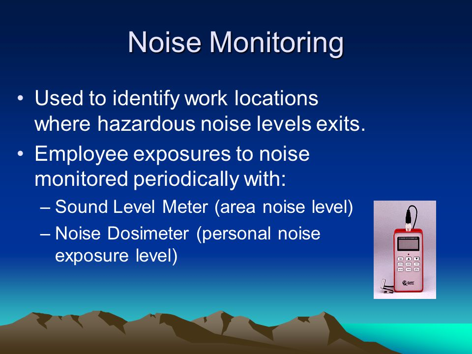 Noise Monitoring Used to identify work locations where hazardous noise levels exits. Employee exposures to noise monitored periodically with: