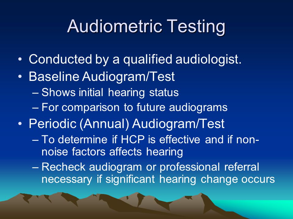 Audiometric Testing Conducted by a qualified audiologist.