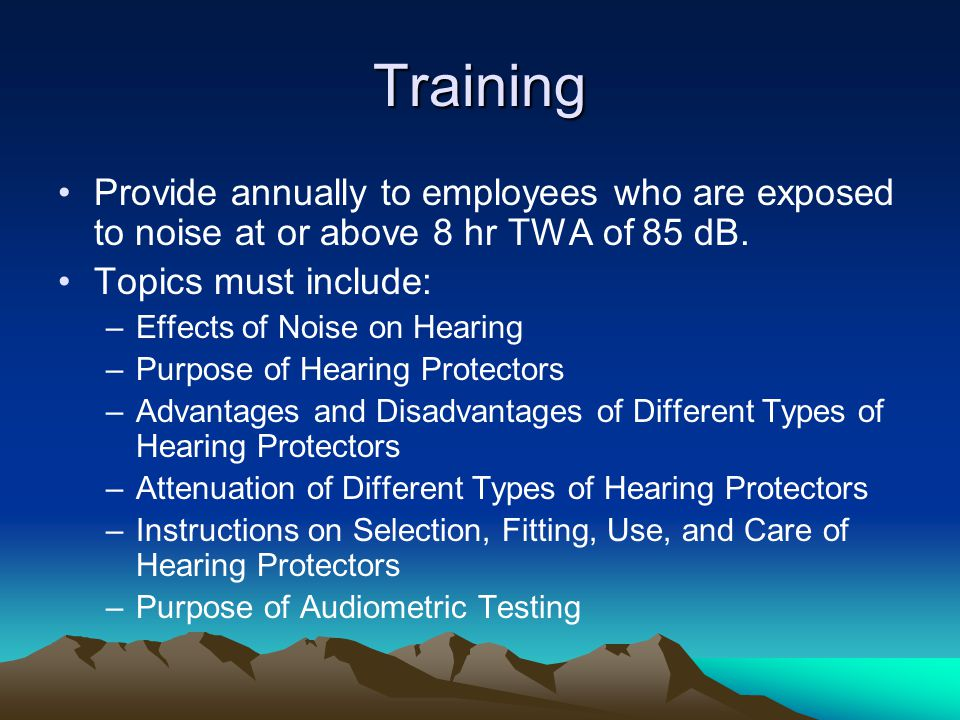 Training Provide annually to employees who are exposed to noise at or above 8 hr TWA of 85 dB. Topics must include: