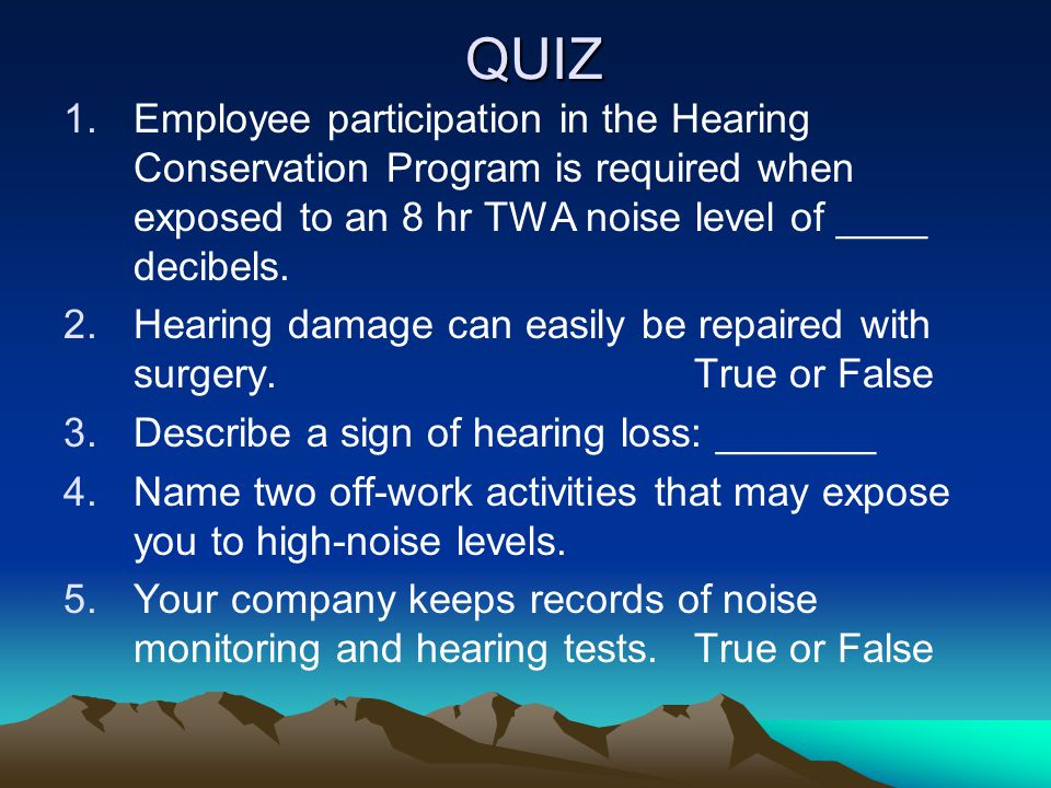 QUIZ Employee participation in the Hearing Conservation Program is required when exposed to an 8 hr TWA noise level of ____ decibels.
