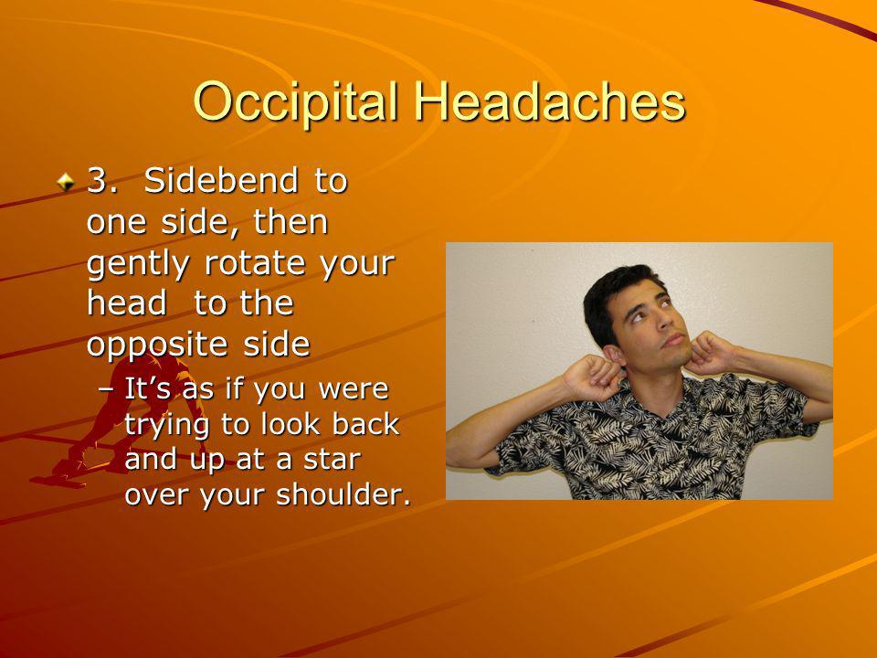 Occipital Headaches 3. Sidebend to one side, then gently rotate your head to the opposite side.