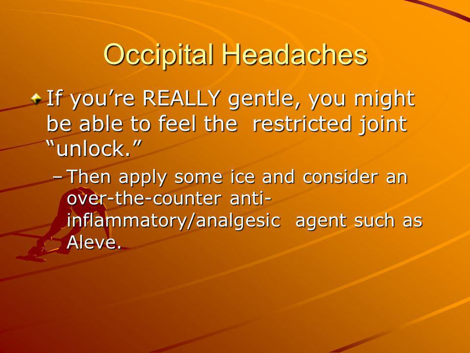Occipital Headaches If you're REALLY gentle, you might be able to feel the restricted joint unlock.