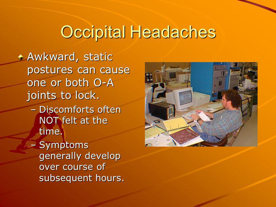 Occipital HeadachesAwkward, static postures can cause one or both O-A joints to lock. Discomforts often NOT felt at the time.