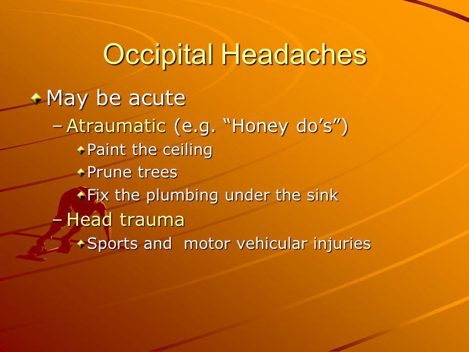 Occipital Headaches May be acute Atraumatic (e.g. Honey do's )