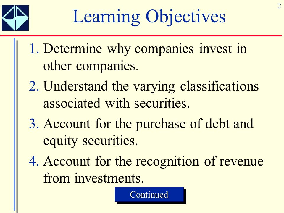 Learning Objectives 1. Determine why companies invest in other companies. 2. Understand the varying classifications associated with securities.