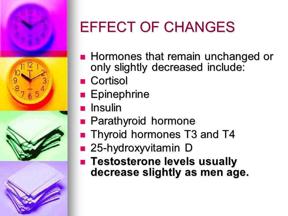 EFFECT OF CHANGES Hormones that remain unchanged or only slightly decreased include: Cortisol. Epinephrine.