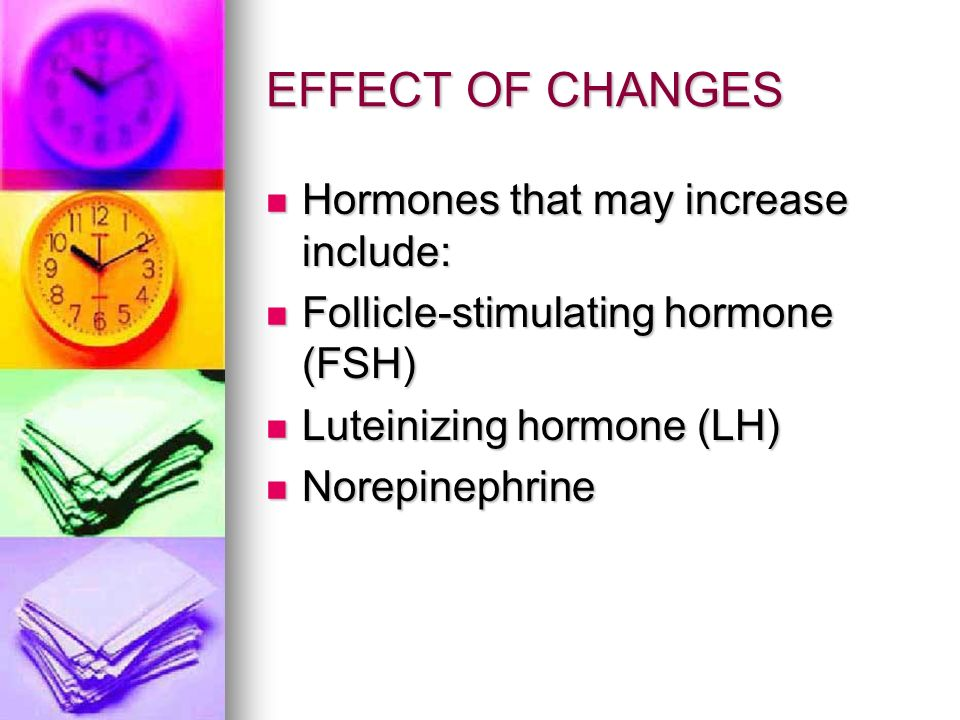 EFFECT OF CHANGES Hormones that may increase include: