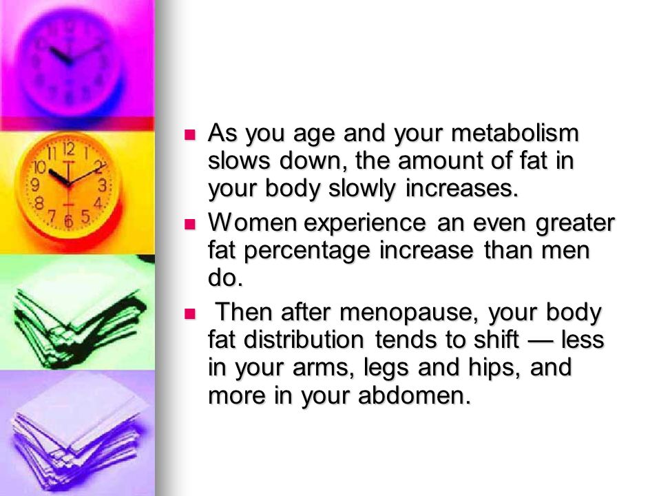 As you age and your metabolism slows down, the amount of fat in your body slowly increases.