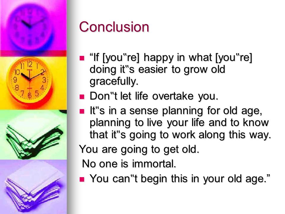 "Conclusion If [you""re] happy in what [you""re] doing it""s easier to grow old gracefully. Don""t let life overtake you."