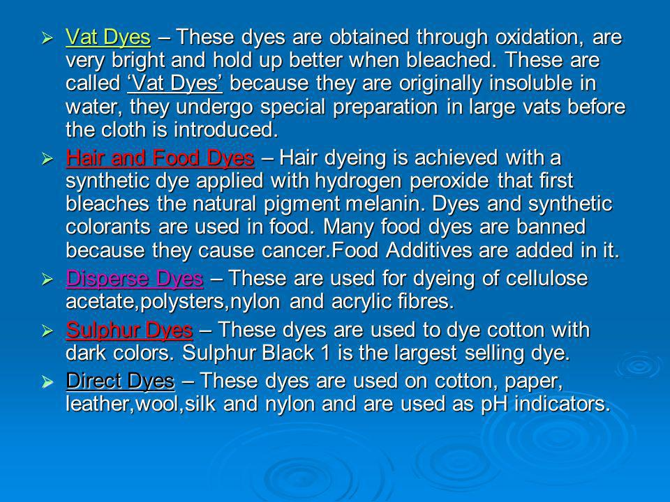 Vat Dyes – These dyes are obtained through oxidation, are very bright and hold up better when bleached. These are called 'Vat Dyes' because they are originally insoluble in water, they undergo special preparation in large vats before the cloth is introduced.