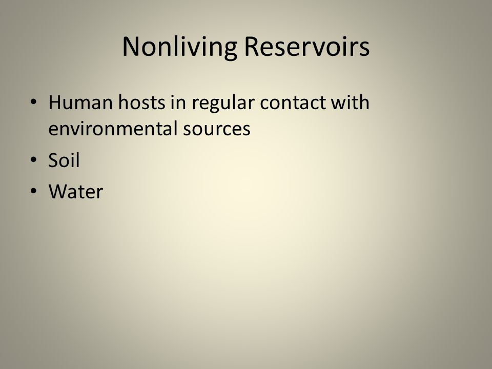 Nonliving Reservoirs Human hosts in regular contact with environmental sources Soil Water